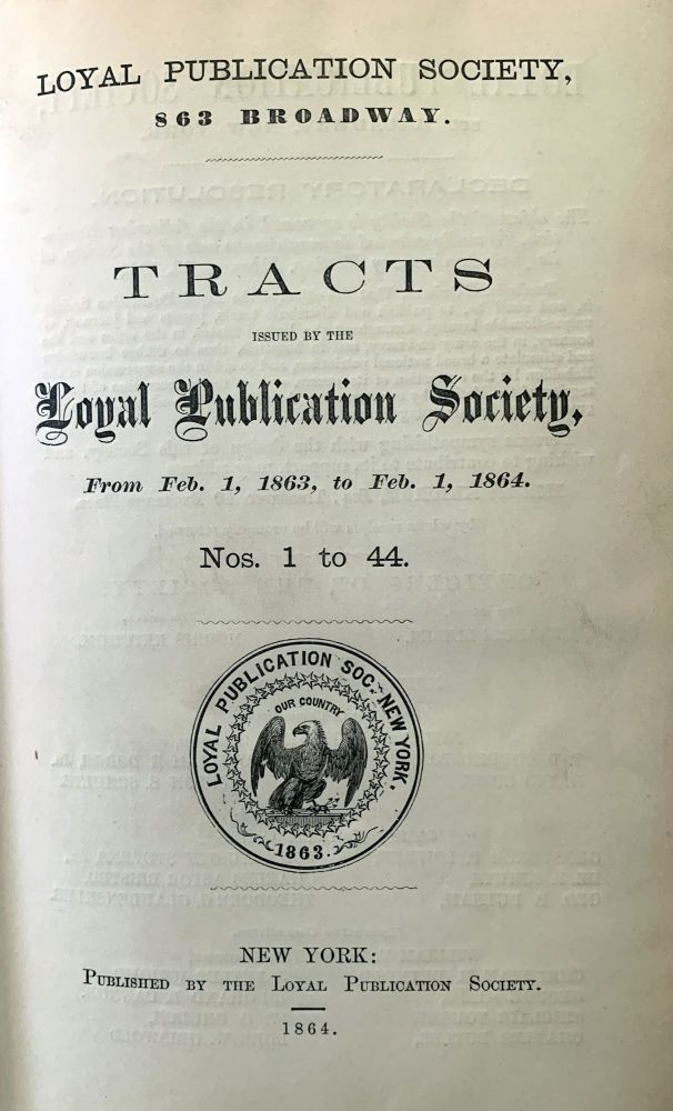 Tracts issued by the Loyal Publication Society, from Feb. 1, 1863, to Feb. 1, 1864. Nos. 1 to 44; Nos. 45 to 78. LOYAL PUBLICATION SOCIETY OF NEW YORK.